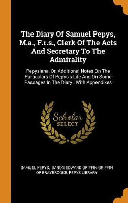 The Diary of Samuel Pepys, M.A., F.R.S., Clerk of the Acts and Secretary to the Admirality: Pepysiana, Or, Additional Notes on the Particulars of Pepys's Life and on Some Passages in the Diary: With Appendixes by Samuel Pepys