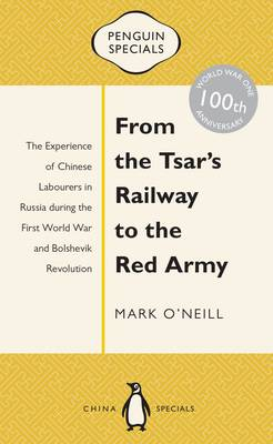 From The Tsar's Railway To The Red Army: The Experience Of Chinese Labourers In Russia During The First World War And Bo by Mark O'Neill