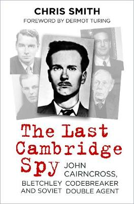 The Last Cambridge Spy: John Cairncross, Bletchley Codebreaker and Soviet Double Agent by Chris Smith