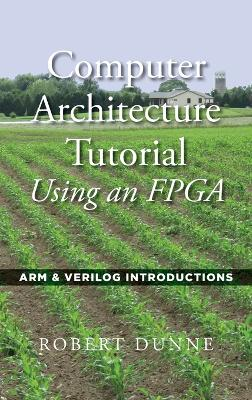 Computer Architecture Tutorial Using an FPGA: ARM & Verilog Introductions by Robert Dunne