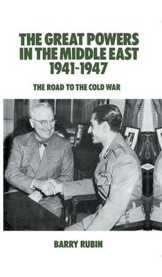 The Great Powers in the Middle East 1941-1947: The Road to the Cold War by Barry Rubin
