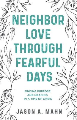 Neighbor Love through Fearful Days: Finding Purpose and Meaning in a Time of Crisis book