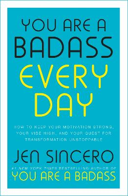 You Are a Badass Every Day: How to Keep Your Motivation Strong, Your Vibe High, and Your Quest for Transformation Unstoppable: The little gift book that will change your life! by Jen Sincero