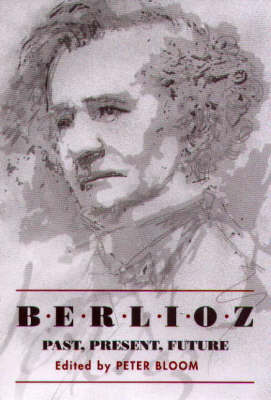 Berlioz: Past, Present, Future by Peter Bloom