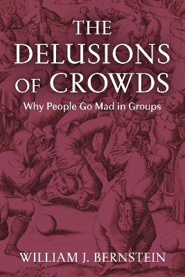 The Delusions of Crowds: Why People Go Mad in Groups by William L Bernstein
