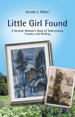 Little Girl Found: A German Woman'S Story of Tuberculosis, Trauma, and Healing by Kerstin E White