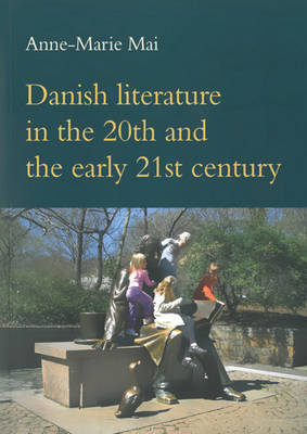 Danish Literature in the 20th & the Early 21st Century by Anne-Marie Mai