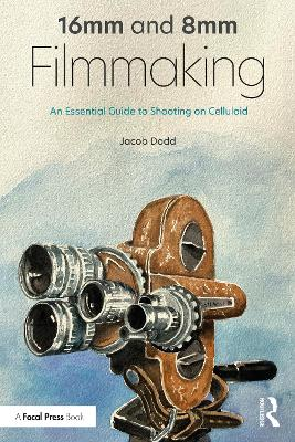 16mm and 8mm Filmmaking: An Essential Guide to Shooting on Celluloid by Jacob Dodd
