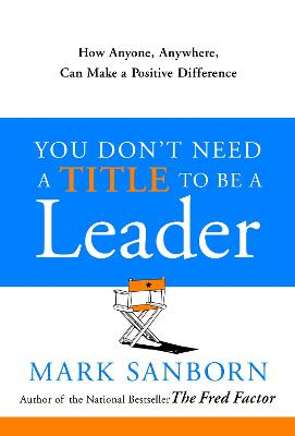 You Don't Need a Title to Be a Leader: How Anyone, Anywhere, Can Make a Positive Difference by Mark Sanborn