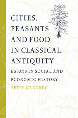 Cities, Peasants and Food in Classical Antiquity by Peter Garnsey