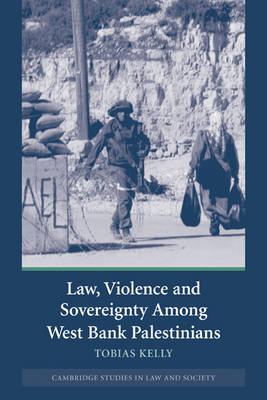 Law, Violence and Sovereignty Among West Bank Palestinians by Tobias Kelly