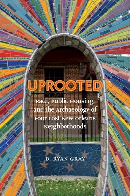 Uprooted: Race, Public Housing, and the Archaeology of Four Lost New Orleans Neighborhoods by D. Ryan Gray