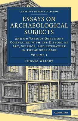 Essays on Archaeological Subjects: And on Various Questions Connected with the History of Art, Science, and Literature in the Middle Ages by Thomas Wright