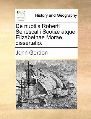 de Nuptiis Roberti Senescalli Scotiae Atque Elizabethae Morae Dissertatio. by John Gordon