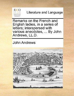 Remarks on the French and English Ladies, in a Series of Letters; Interspersed with Various Anecdotes, ... by John Andrews, LL.D. by Visiting Fellow John Andrews