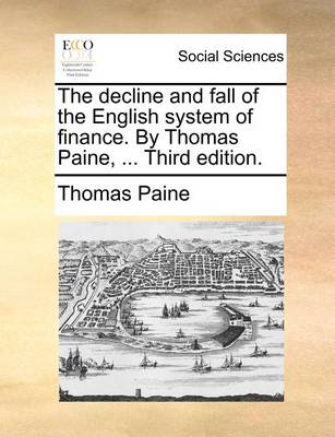 The Decline and Fall of the English System of Finance. by Thomas Paine, ... Third Edition. by Thomas Paine