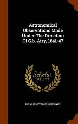 Astronomical Observations Made Under the Direction of G.B. Airy, 1841-47 by Royal Observatory Greenwich