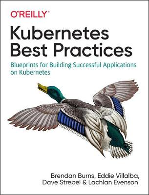 Kubernetes Best Practices: Blueprints for Building Successful Applications on Kubernetes by Brendan Burns