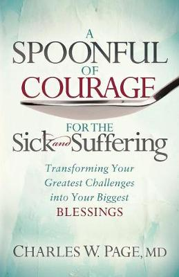 A Spoonful of Courage for the Sick and Suffering: Transforming Your Greatest Challenges into Your Biggest Blessings by Charles W. Page