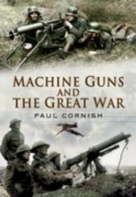 Machine-Guns and the Great War by Paul Cornish