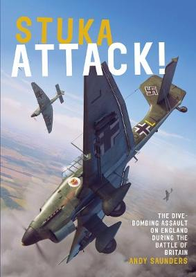 Stuka Attack: The Dive-Bombing Assault on England during the Battle of Britain by Andy Saunders