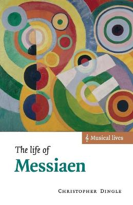 The Life of Messiaen by Christopher Dingle