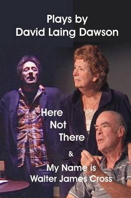 Here Not There and My Name is Walter James Cross - Two Plays by David Laing Dawson