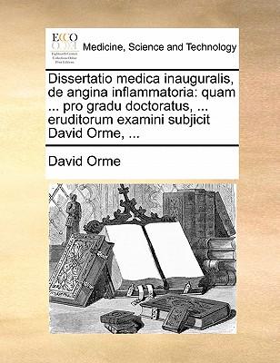 Dissertatio Medica Inauguralis, de Angina Inflammatoria: Quam ... Pro Gradu Doctoratus, ... Eruditorum Examini Subjicit David Orme, ... by David Orme