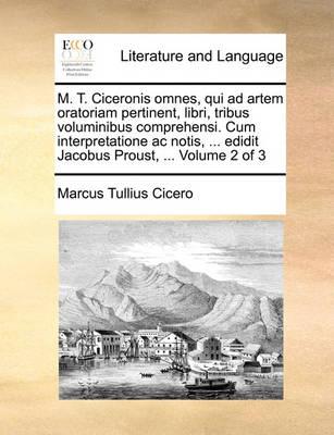 M. T. Ciceronis Omnes, Qui Ad Artem Oratoriam Pertinent, Libri, Tribus Voluminibus Comprehensi. Cum Interpretatione AC Notis, ... Edidit Jacobus Proust, ... Volume 2 of 3 by Marcus Tullius Cicero