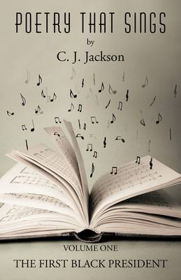 Poetry That Sings: Volume One Featuring the First Black President by C J Jackson