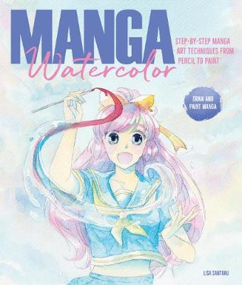 Manga Watercolor: Step-by-step manga art techniques from pencil to paint by Lisa Santrau