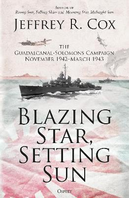 Blazing Star, Setting Sun: The Guadalcanal-Solomons Campaign November 1942-March 1943 by Jeffrey Cox