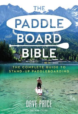 The Paddleboard Bible: The complete guide to stand-up paddleboarding by Dave Price