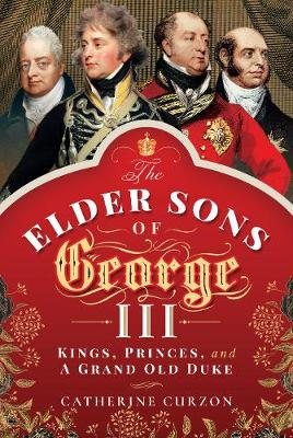 The Elder Sons of George III: Kings, Princes, and a Grand Old Duke by Catherine Curzon