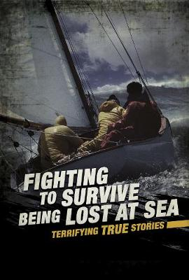 Fighting to Survive Being Lost at Sea: Terrifying True Stories by Elizabeth Raum
