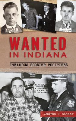 Wanted in Indiana: Infamous Hoosier Fugitives by Andrew E Stoner