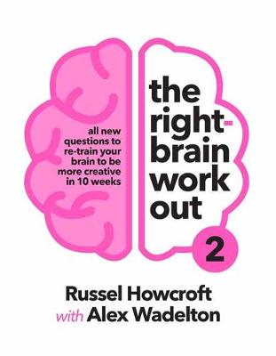 The Right-brain Workout 2: All New Questions to Re-train Your Brain to be More Creative in 10 Weeks by Russel Howcroft