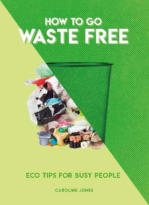 How to Go Waste Free: Eco Tips for Busy People by Caroline Jones