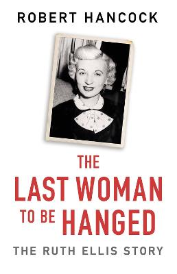The Last Woman to be Hanged: The Ruth Ellis Story by Robert Hancock