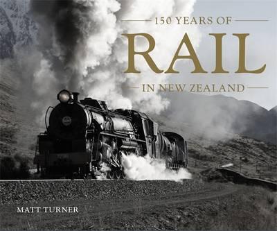 Rail: 150 Years of Rail in New Zealand by Matt Turner