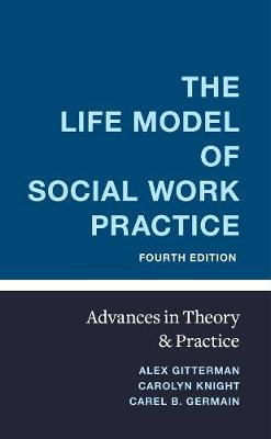 The Life Model of Social Work Practice: Advances in Theory and Practice by Alex Gitterman