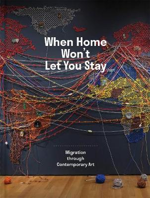When Home Won?t Let You Stay: Migration through Contemporary Art by Eva Respini