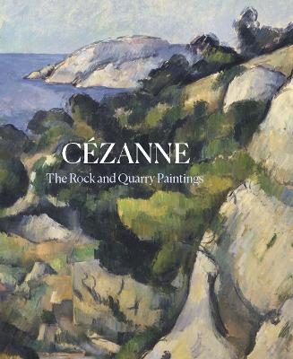 Cezanne: The Rock and Quarry Paintings by John Elderfield