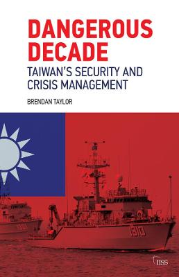 Dangerous Decade: Taiwan's Security and Crisis Management by Brendan Taylor