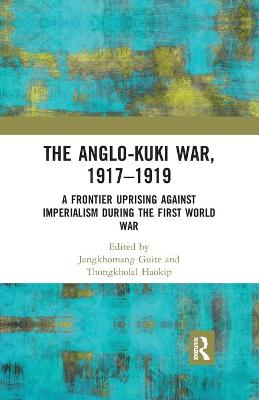 The Anglo-Kuki War, 1917-1919: A Frontier Uprising against Imperialism during the First World War by Jangkhomang Guite