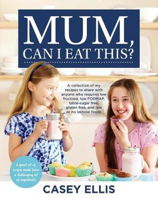 Mum, Can I Eat This?: A Collection of My Recipes to Share with Anyone Who Requires Lowfructose, Low Fodmap, Sucrose Free, Gluten Free, and Low or No Lactose by Casey Ellis