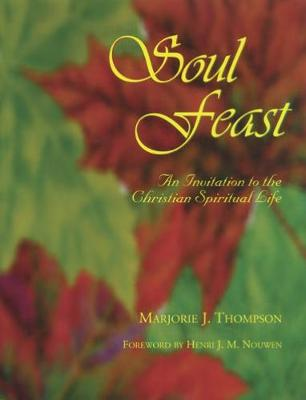 Soul Feast: An Invitation to the Christian Spiritual Life by Marjorie J Thompson