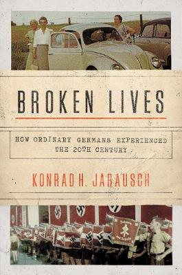 Broken Lives: How Ordinary Germans Experienced the 20th Century by Konrad H. Jarausch