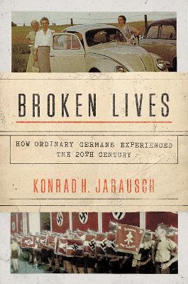 Broken Lives: How Ordinary Germans Experienced the 20th Century by Konrad H. Jarausch