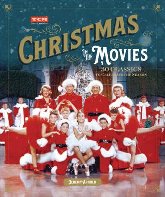 Turner Classic Movies: Christmas in the Movies: 30 Classics to Celebrate the Season by Jeremy Arnold